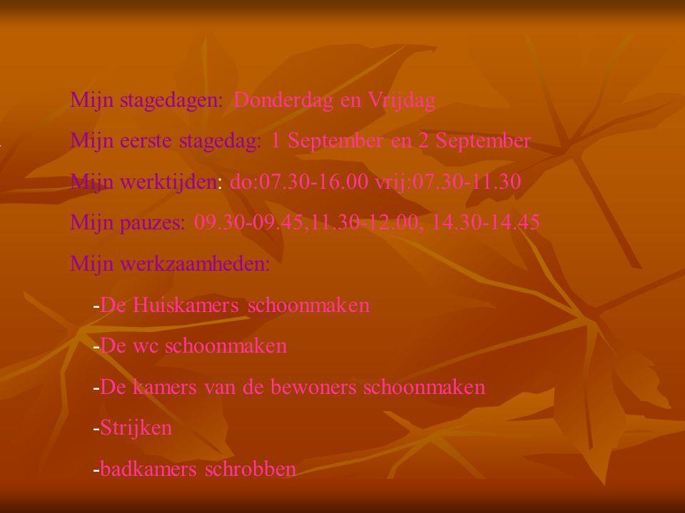 Mijn stagedagen: Donderdag en Vrijdag Mijn eerste stagedag: 1 September en 2 September Mijn werktijden: do:07.30-16.00 vrij:07.30-11.30 Mijn pauzes: 09.30-09.45,11.30-12.00, 14.30-14.45 Mijn werkzaamheden: -De Huiskamers schoonmaken -De wc schoonmaken -De kamers van de bewoners schoonmaken -Strijken -badkamers schrobben Vul hier de datum in van je 1e stagedag Zijn er vaste pauzes of Mag je zelf kiezen Bijvoorbeeld: -Inpakken -Sorteren -Reinigen van...........