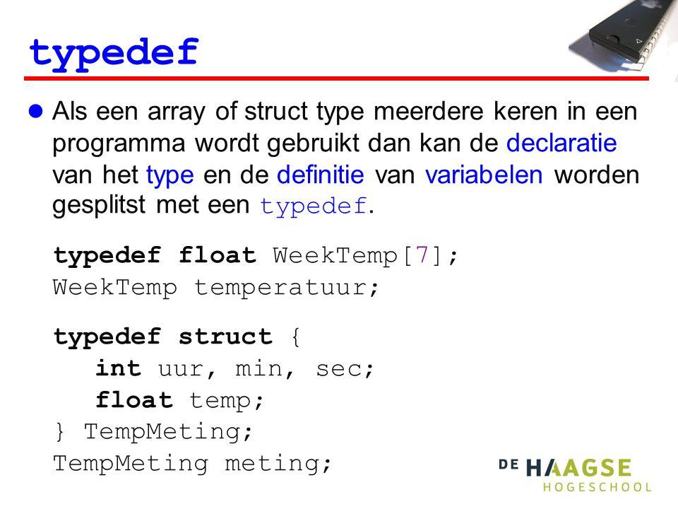 typedef Als een array of struct type meerdere keren in een programma wordt gebruikt dan kan de declaratie van het type en de definitie van variabelen worden gesplitst met een typedef.