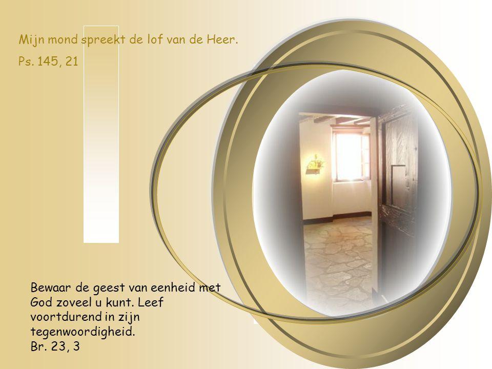 Bewaar de geest van eenheid met God zoveel u kunt. Leef voortdurend in zijn tegenwoordigheid. Br. 23, 3 Mijn mond spreekt de lof van de Heer. Ps. 145,