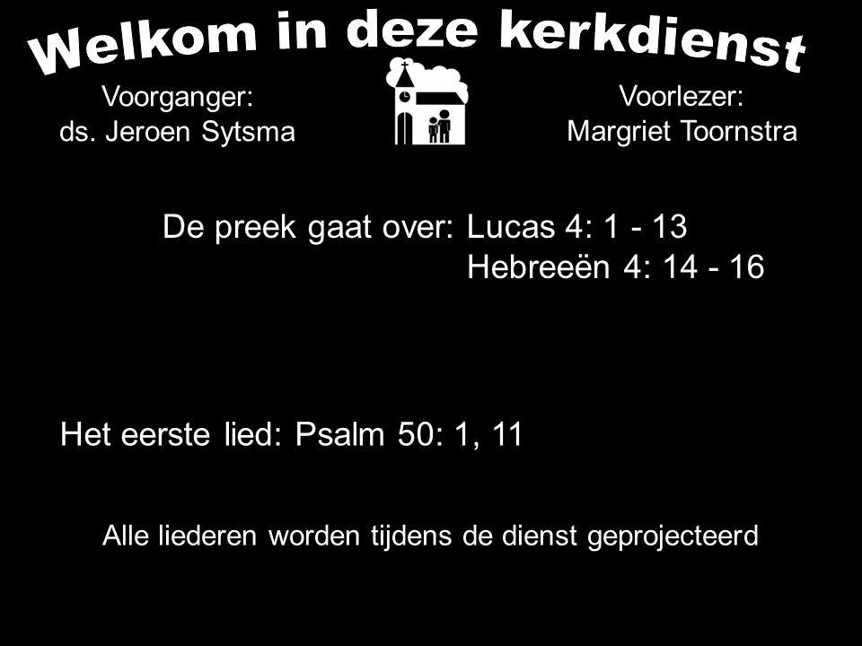 Alle liederen worden tijdens de dienst geprojecteerd De preek gaat over: Lucas 4: 1 - 13 Hebreeën 4: 14 - 16 Voorganger: ds. Jeroen Sytsma Het eerste