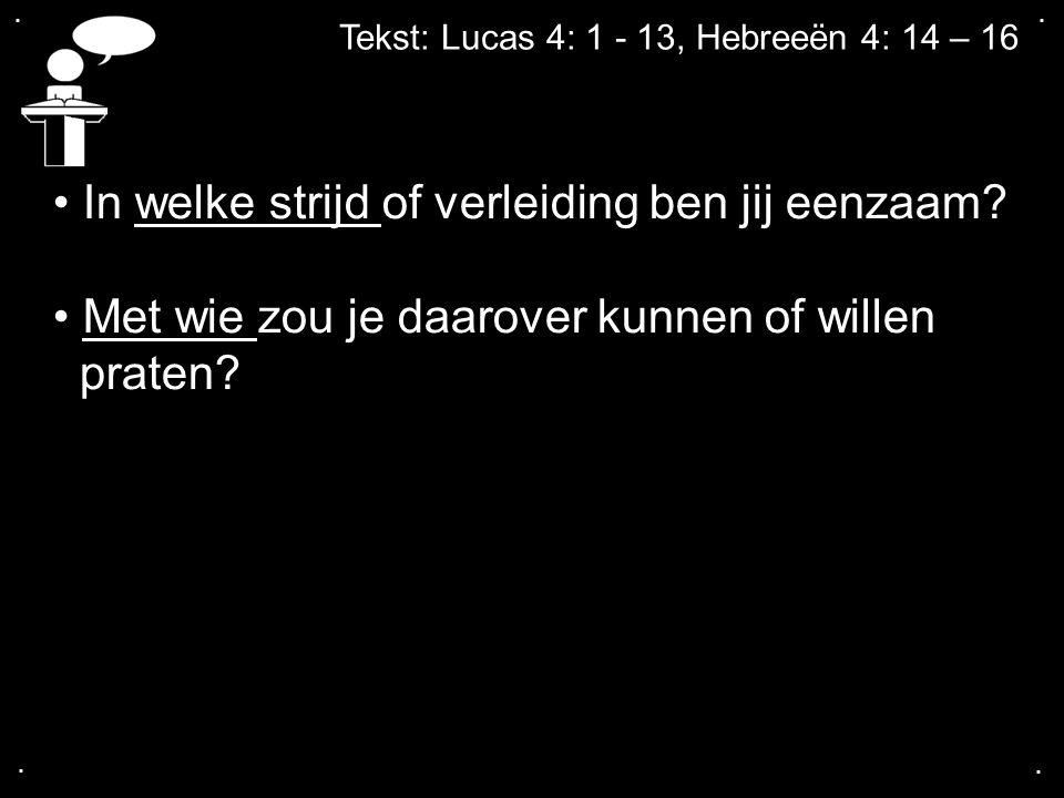 .... Tekst: Lucas 4: 1 - 13, Hebreeën 4: 14 – 16 In welke strijd of verleiding ben jij eenzaam? Met wie zou je daarover kunnen of willen praten?