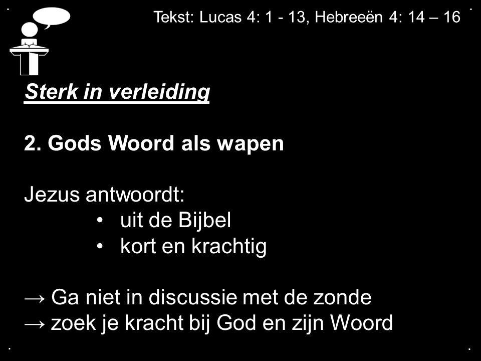 .... Tekst: Lucas 4: 1 - 13, Hebreeën 4: 14 – 16 Sterk in verleiding 2. Gods Woord als wapen Jezus antwoordt: uit de Bijbel kort en krachtig → Ga niet