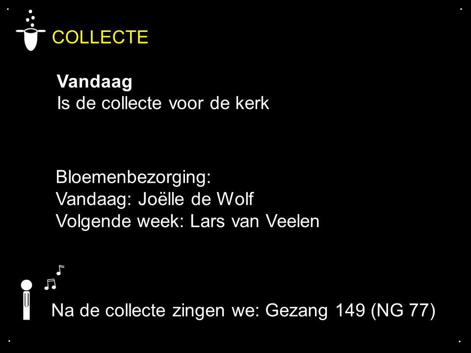 .... COLLECTE Vandaag Is de collecte voor de kerk Na de collecte zingen we: Gezang 149 (NG 77) Bloemenbezorging: Vandaag: Joëlle de Wolf Volgende week