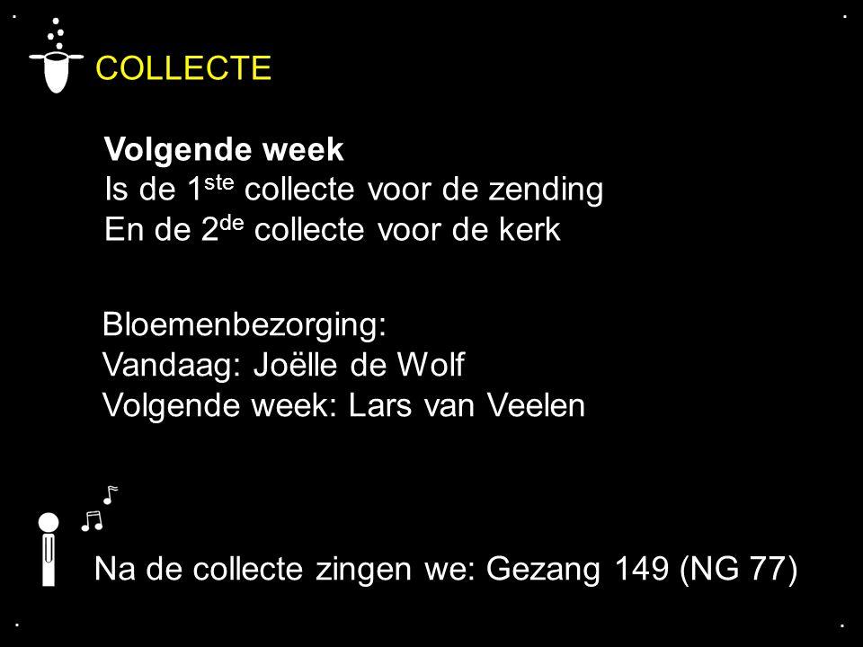 .... COLLECTE Volgende week Is de 1 ste collecte voor de zending En de 2 de collecte voor de kerk Na de collecte zingen we: Gezang 149 (NG 77) Bloemen