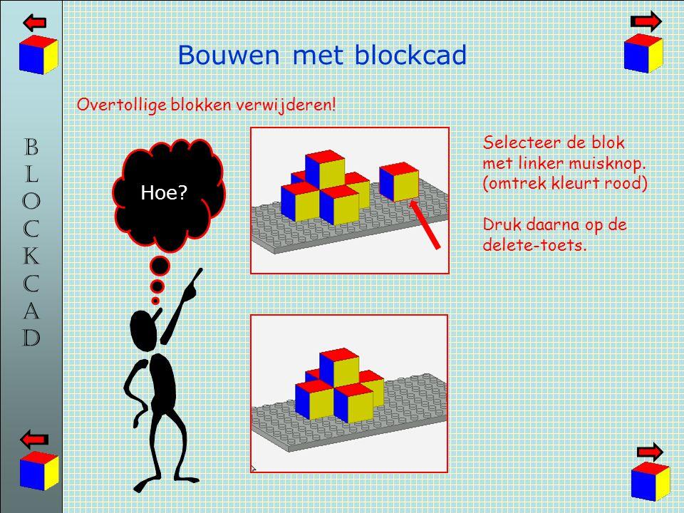 BLOCKCADBLOCKCAD Bouwen met blockcad Overtollige blokken verwijderen! Hoe? Selecteer de blok met linker muisknop. (omtrek kleurt rood) Druk daarna op