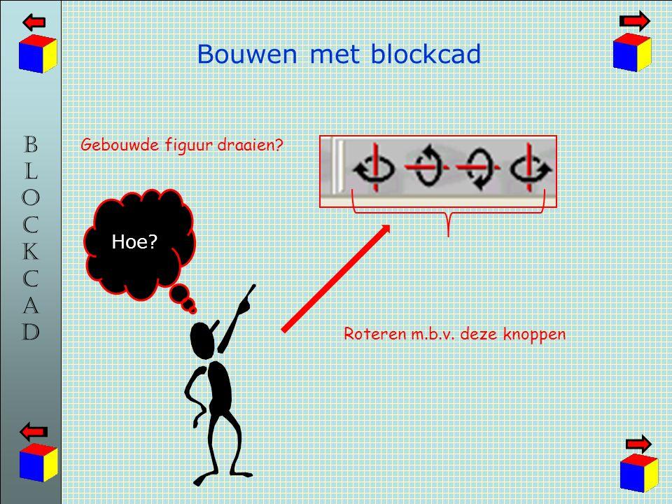 BLOCKCADBLOCKCAD Bouwen met blockcad Hoe? Gebouwde figuur draaien? Roteren m.b.v. deze knoppen
