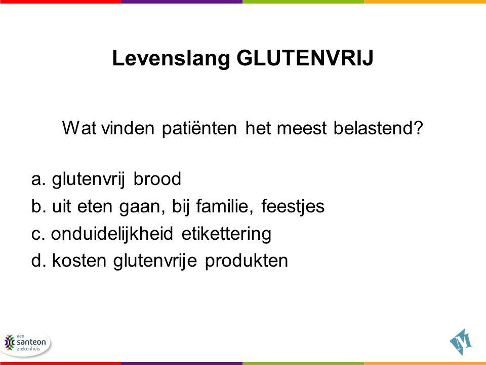 Levenslang GLUTENVRIJ Wat vinden patiënten het meest belastend? a. glutenvrij brood b. uit eten gaan, bij familie, feestjes c. onduidelijkheid etikett