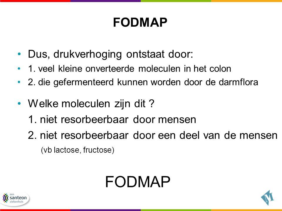 FODMAP Dus, drukverhoging ontstaat door: 1. veel kleine onverteerde moleculen in het colon 2. die gefermenteerd kunnen worden door de darmflora Welke