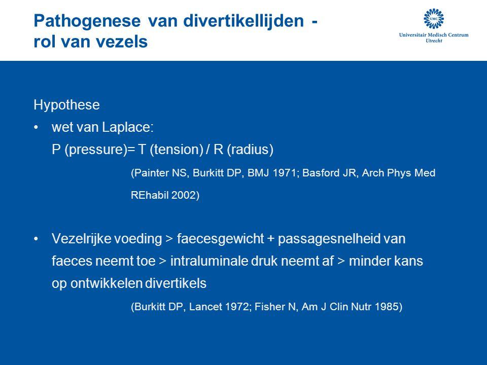 Pathogenese van divertikellijden - rol van vezels Hypothese wet van Laplace: P (pressure)= T (tension) / R (radius) (Painter NS, Burkitt DP, BMJ 1971; Basford JR, Arch Phys Med REhabil 2002) Vezelrijke voeding > faecesgewicht + passagesnelheid van faeces neemt toe > intraluminale druk neemt af > minder kans op ontwikkelen divertikels (Burkitt DP, Lancet 1972; Fisher N, Am J Clin Nutr 1985)
