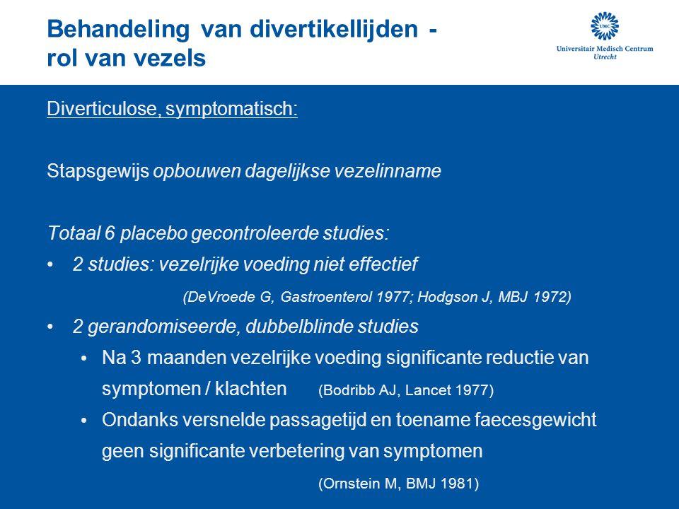 Behandeling van divertikellijden - rol van vezels Diverticulose, symptomatisch: Stapsgewijs opbouwen dagelijkse vezelinname Totaal 6 placebo gecontroleerde studies: 2 studies: vezelrijke voeding niet effectief (DeVroede G, Gastroenterol 1977; Hodgson J, MBJ 1972) 2 gerandomiseerde, dubbelblinde studies Na 3 maanden vezelrijke voeding significante reductie van symptomen / klachten (Bodribb AJ, Lancet 1977) Ondanks versnelde passagetijd en toename faecesgewicht geen significante verbetering van symptomen (Ornstein M, BMJ 1981)