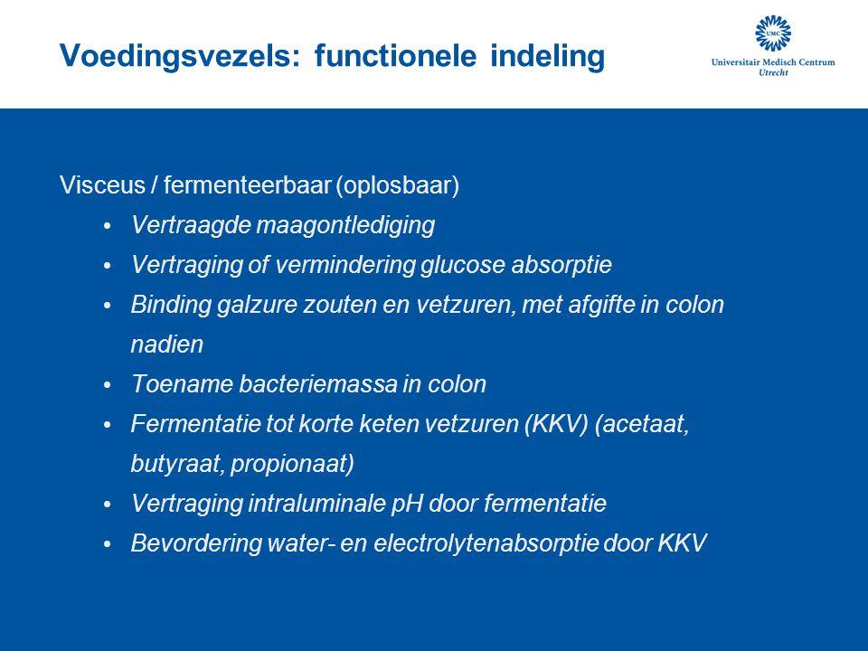 Voedingsvezels: functionele indeling Visceus / fermenteerbaar (oplosbaar) Vertraagde maagontlediging Vertraging of vermindering glucose absorptie Binding galzure zouten en vetzuren, met afgifte in colon nadien Toename bacteriemassa in colon Fermentatie tot korte keten vetzuren (KKV) (acetaat, butyraat, propionaat) Vertraging intraluminale pH door fermentatie Bevordering water- en electrolytenabsorptie door KKV