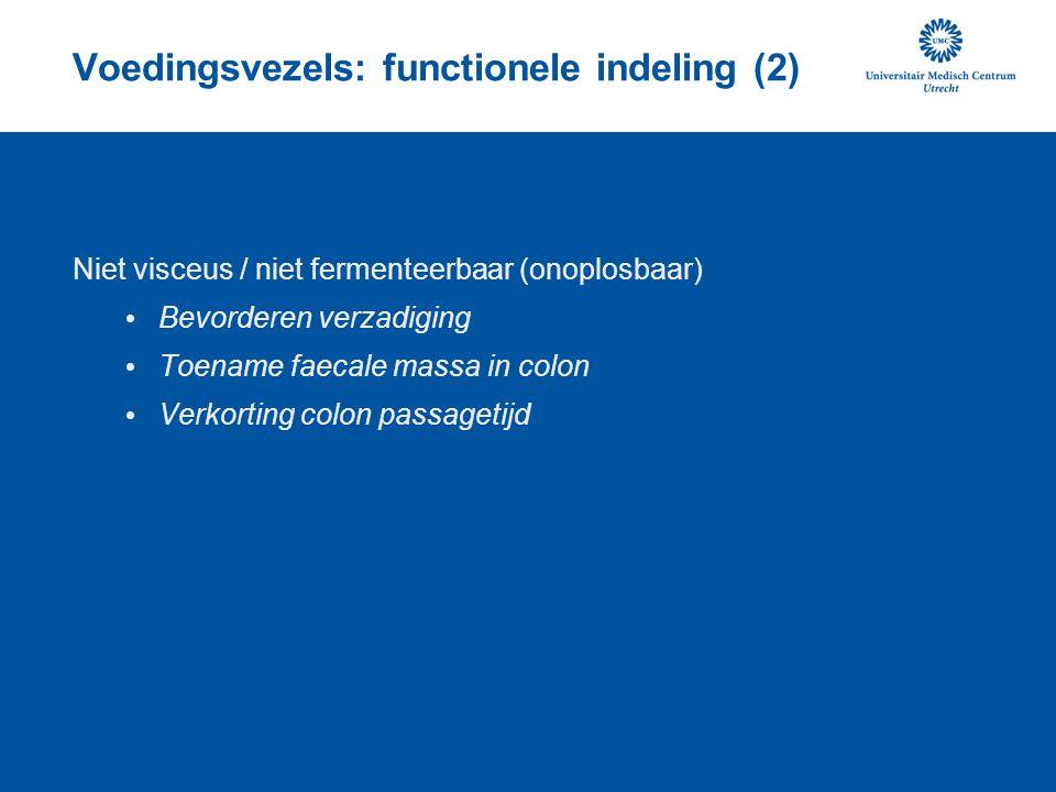 Voedingsvezels: functionele indeling (2) Niet visceus / niet fermenteerbaar (onoplosbaar) Bevorderen verzadiging Toename faecale massa in colon Verkorting colon passagetijd