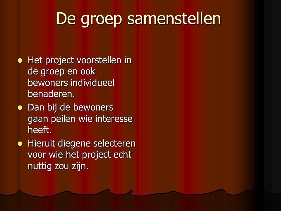 De groep samenstellen Het project voorstellen in de groep en ook bewoners individueel benaderen.