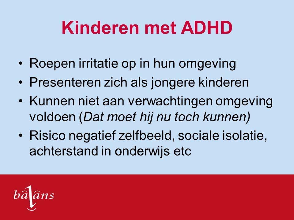 Kinderen met ADHD Roepen irritatie op in hun omgeving Presenteren zich als jongere kinderen Kunnen niet aan verwachtingen omgeving voldoen (Dat moet h