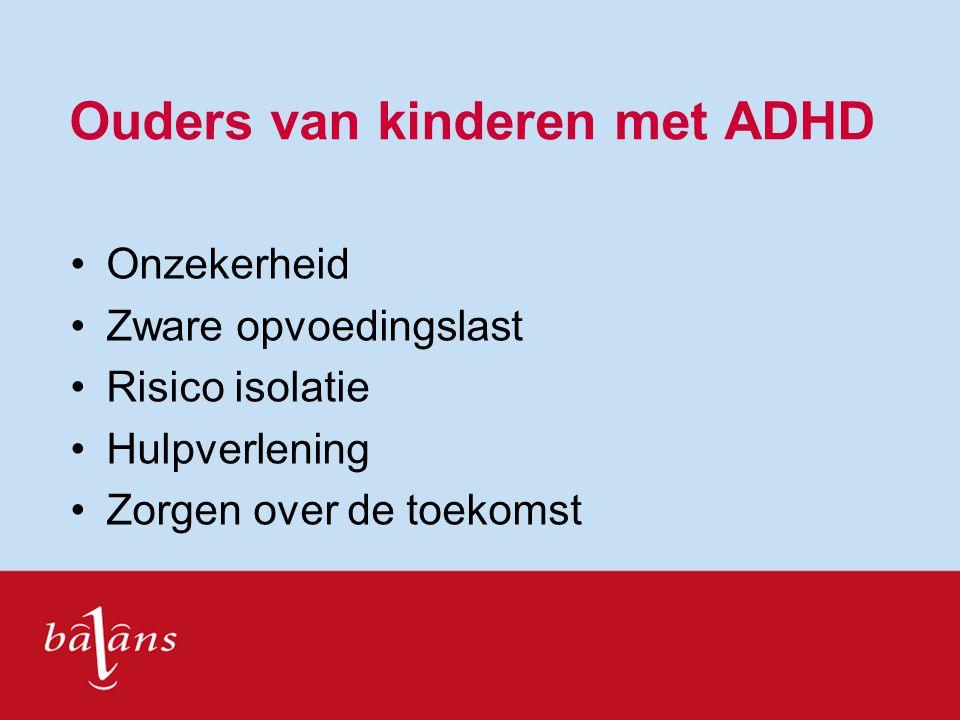 Ouders van kinderen met ADHD Onzekerheid Zware opvoedingslast Risico isolatie Hulpverlening Zorgen over de toekomst
