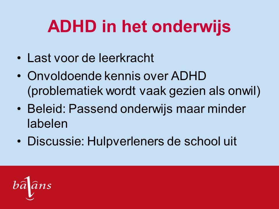 ADHD in het onderwijs Last voor de leerkracht Onvoldoende kennis over ADHD (problematiek wordt vaak gezien als onwil) Beleid: Passend onderwijs maar m