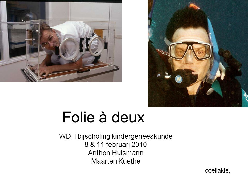 Folie à deux WDH bijscholing kindergeneeskunde 8 & 11 februari 2010 Anthon Hulsmann Maarten Kuethe coeliakie,