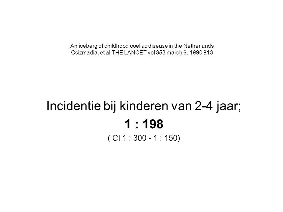 An iceberg of childhood coeliac disease in the Netherlands Csizmadia, et al THE LANCET vol 353 march 6, 1990 813 Incidentie bij kinderen van 2-4 jaar; 1 : 198 ( CI 1 : 300 - 1 : 150)