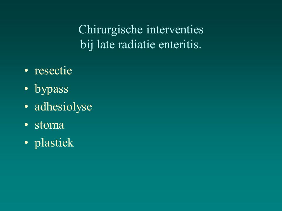 Chirurgische interventies bij late radiatie enteritis. resectie bypass adhesiolyse stoma plastiek