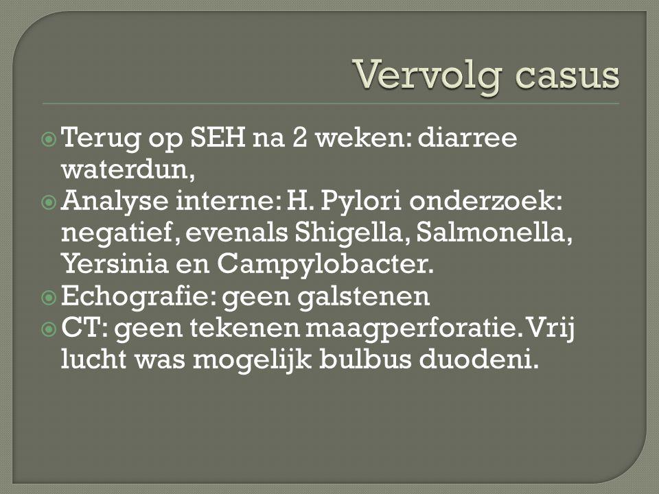  Terug op SEH na 2 weken: diarree waterdun,  Analyse interne: H. Pylori onderzoek: negatief, evenals Shigella, Salmonella, Yersinia en Campylobacter