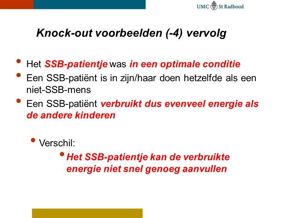 Het SSB-patientje was in een optimale conditie Een SSB-patiënt is in zijn/haar doen hetzelfde als een niet-SSB-mens Een SSB-patiënt verbruikt dus evenveel energie als de andere kinderen Verschil: Het SSB-patientje kan de verbruikte energie niet snel genoeg aanvullen Knock-out voorbeelden (-4) vervolg