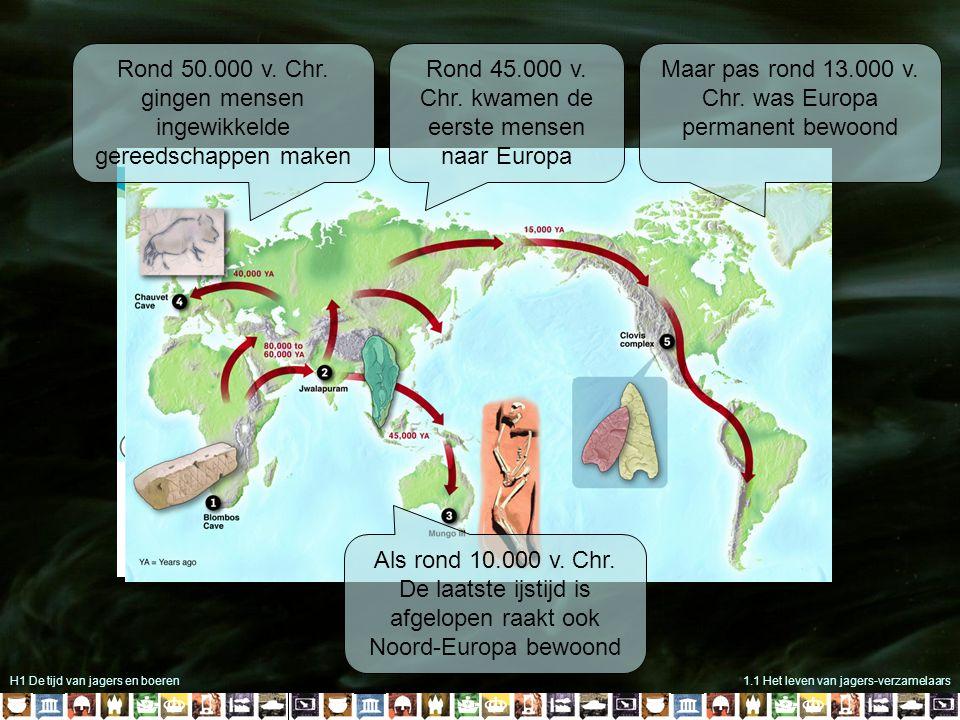 H1 De tijd van jagers en boeren1.1 Het leven van jagers-verzamelaars Rond 50.000 v. Chr. gingen mensen ingewikkelde gereedschappen maken Rond 45.000 v