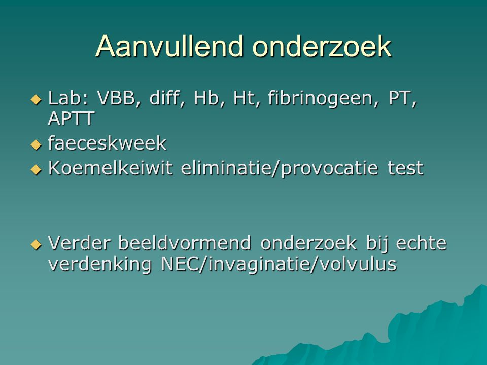 Aanvullend onderzoek  Lab: VBB, diff, Hb, Ht, fibrinogeen, PT, APTT  faeceskweek  Koemelkeiwit eliminatie/provocatie test  Verder beeldvormend ond