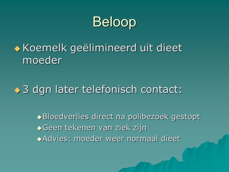 Beloop  Koemelk geëlimineerd uit dieet moeder  3 dgn later telefonisch contact:  Bloedverlies direct na polibezoek gestopt  Geen tekenen van ziek