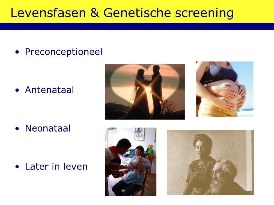Levensfasen & Genetische screening Preconceptioneel Antenataal Neonataal Later in leven