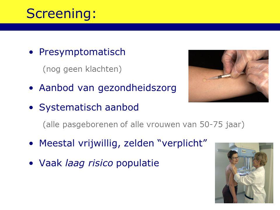 Screening: Presymptomatisch (nog geen klachten) Aanbod van gezondheidszorg Systematisch aanbod (alle pasgeborenen of alle vrouwen van 50-75 jaar) Mees
