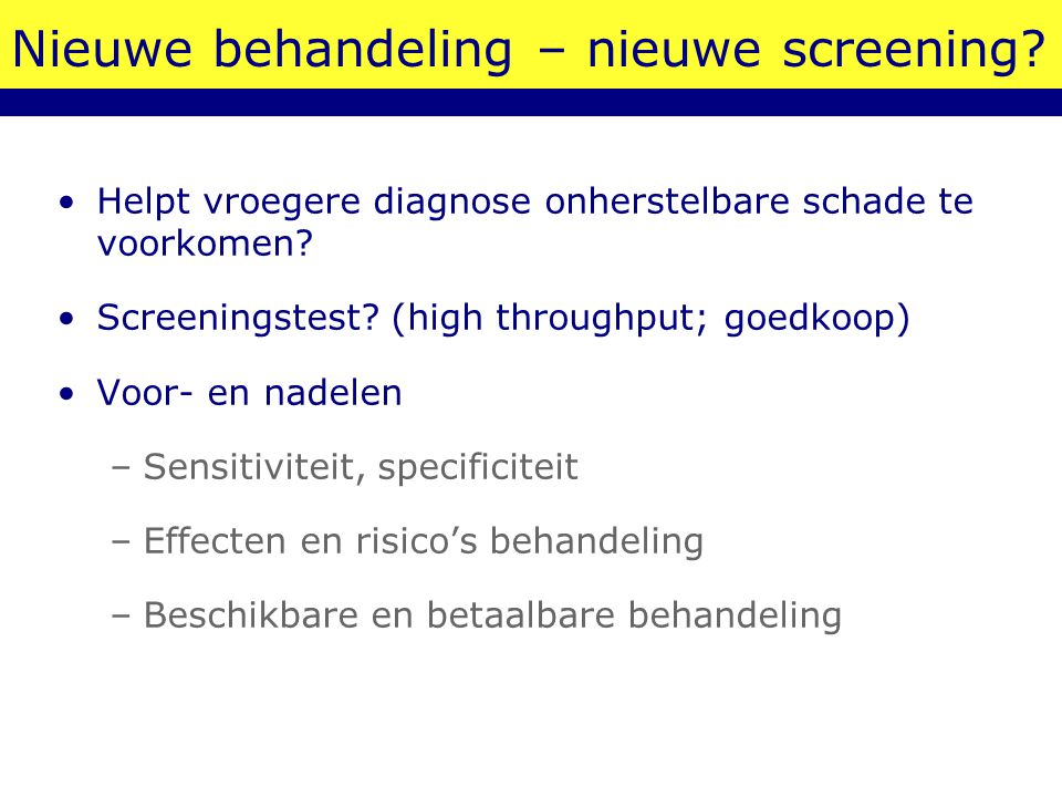 Nieuwe behandeling – nieuwe screening? Helpt vroegere diagnose onherstelbare schade te voorkomen? Screeningstest? (high throughput; goedkoop) Voor- en