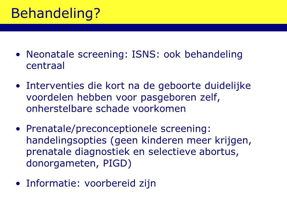 Behandeling? Neonatale screening: ISNS: ook behandeling centraal Interventies die kort na de geboorte duidelijke voordelen hebben voor pasgeboren zelf