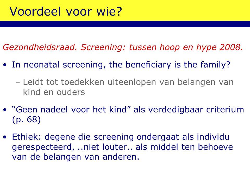 Voordeel voor wie? Gezondheidsraad. Screening: tussen hoop en hype 2008. In neonatal screening, the beneficiary is the family? –Leidt tot toedekken ui