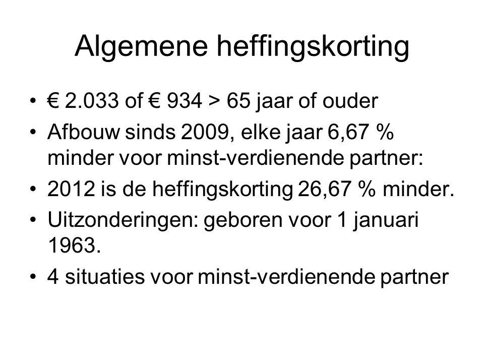Algemene heffingskorting € 2.033 of € 934 > 65 jaar of ouder Afbouw sinds 2009, elke jaar 6,67 % minder voor minst-verdienende partner: 2012 is de hef