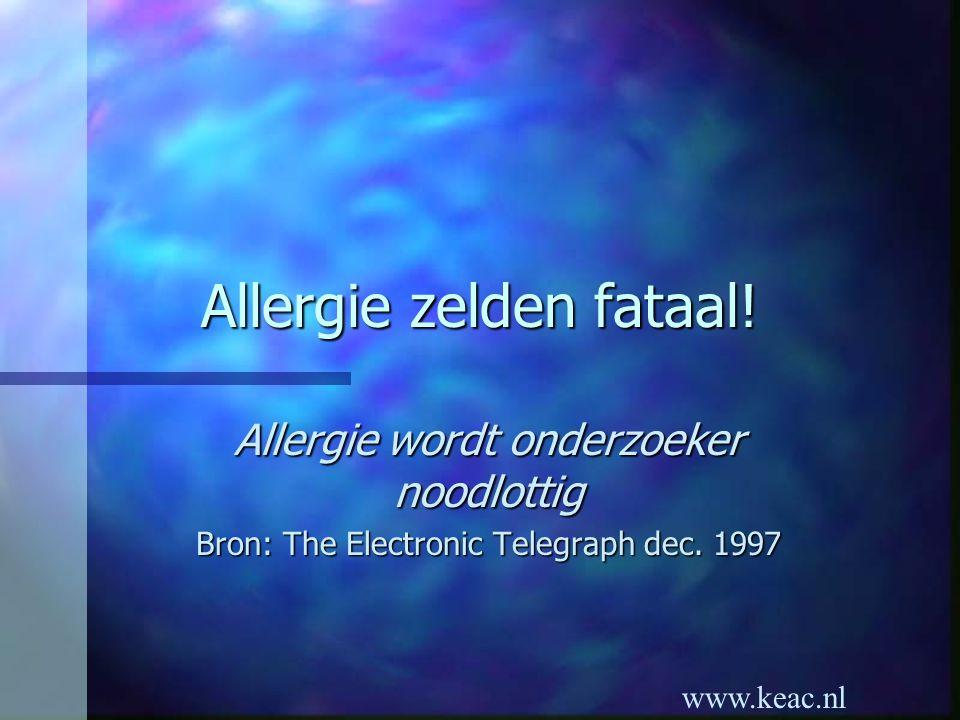 www.keac.nl Allergie zelden fataal! Allergie wordt onderzoeker noodlottig Bron: The Electronic Telegraph dec. 1997