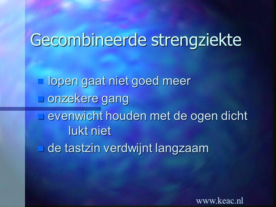 www.keac.nl Gecombineerde strengziekte lopen gaat niet goed meer n onzekere gang n evenwicht houden met de ogen dicht lukt niet n de tastzin verdwijnt