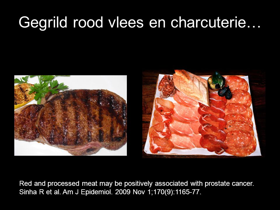 Gegrild rood vlees en charcuterie… Red and processed meat may be positively associated with prostate cancer. Sinha R et al. Am J Epidemiol. 2009 Nov 1