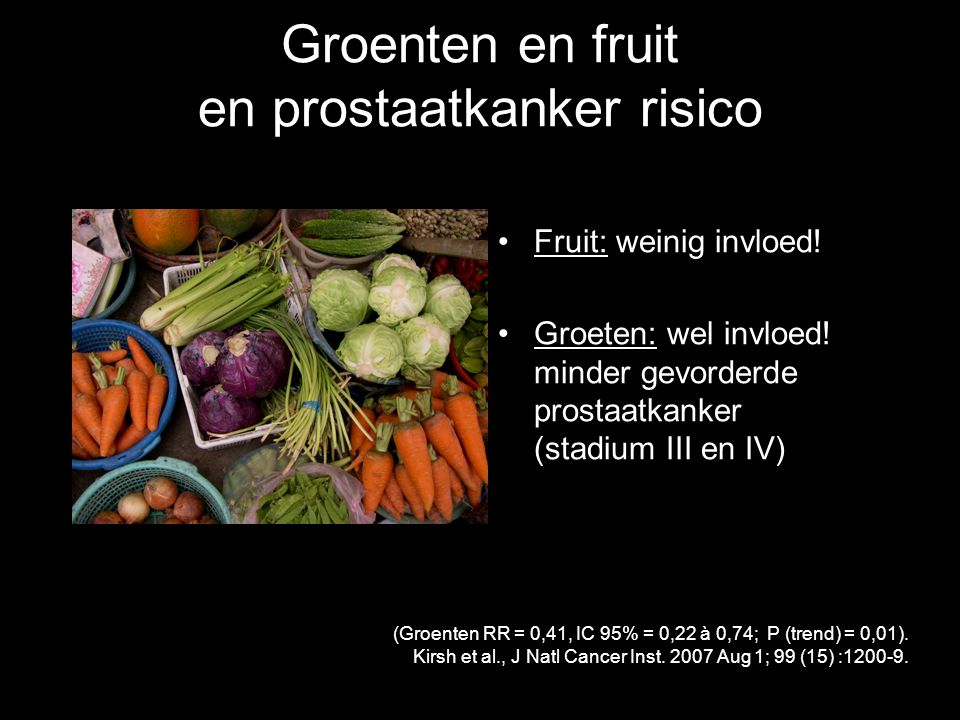 Groenten en fruit en prostaatkanker risico Fruit: weinig invloed! Groeten: wel invloed! minder gevorderde prostaatkanker (stadium III en IV) (Groenten