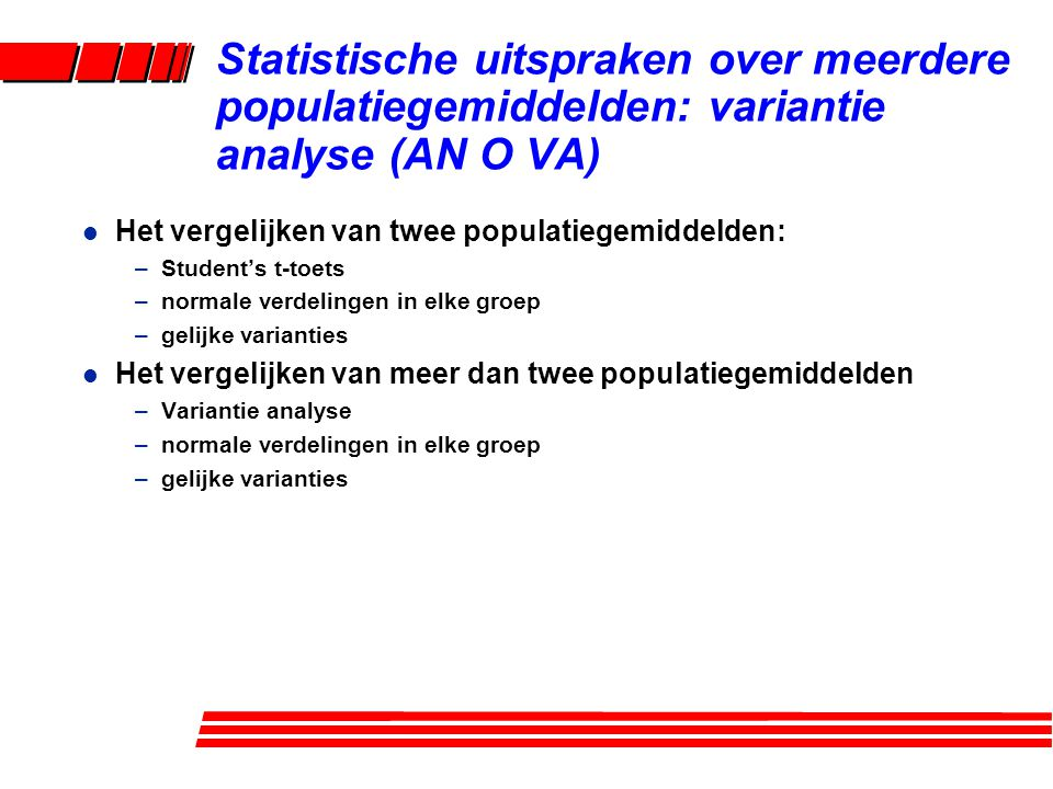 Statistische uitspraken over meerdere populatiegemiddelden: variantie analyse (AN O VA) l Het vergelijken van twee populatiegemiddelden: –Student's t-toets –normale verdelingen in elke groep –gelijke varianties l Het vergelijken van meer dan twee populatiegemiddelden –Variantie analyse –normale verdelingen in elke groep –gelijke varianties