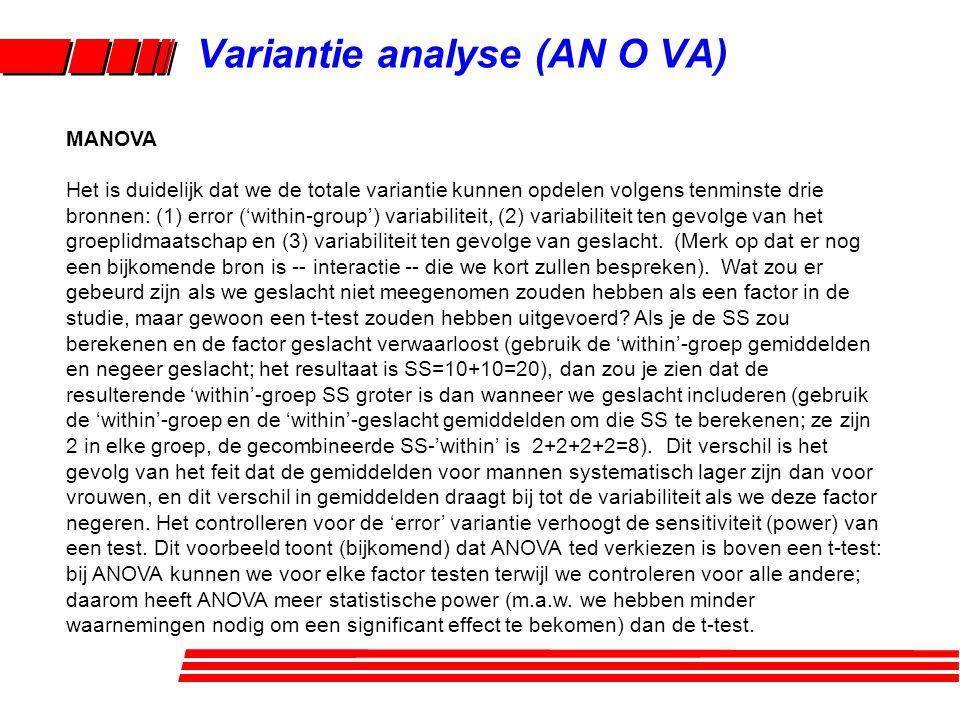 Variantie analyse (AN O VA) MANOVA Het is duidelijk dat we de totale variantie kunnen opdelen volgens tenminste drie bronnen: (1) error ('within-group') variabiliteit, (2) variabiliteit ten gevolge van het groeplidmaatschap en (3) variabiliteit ten gevolge van geslacht.