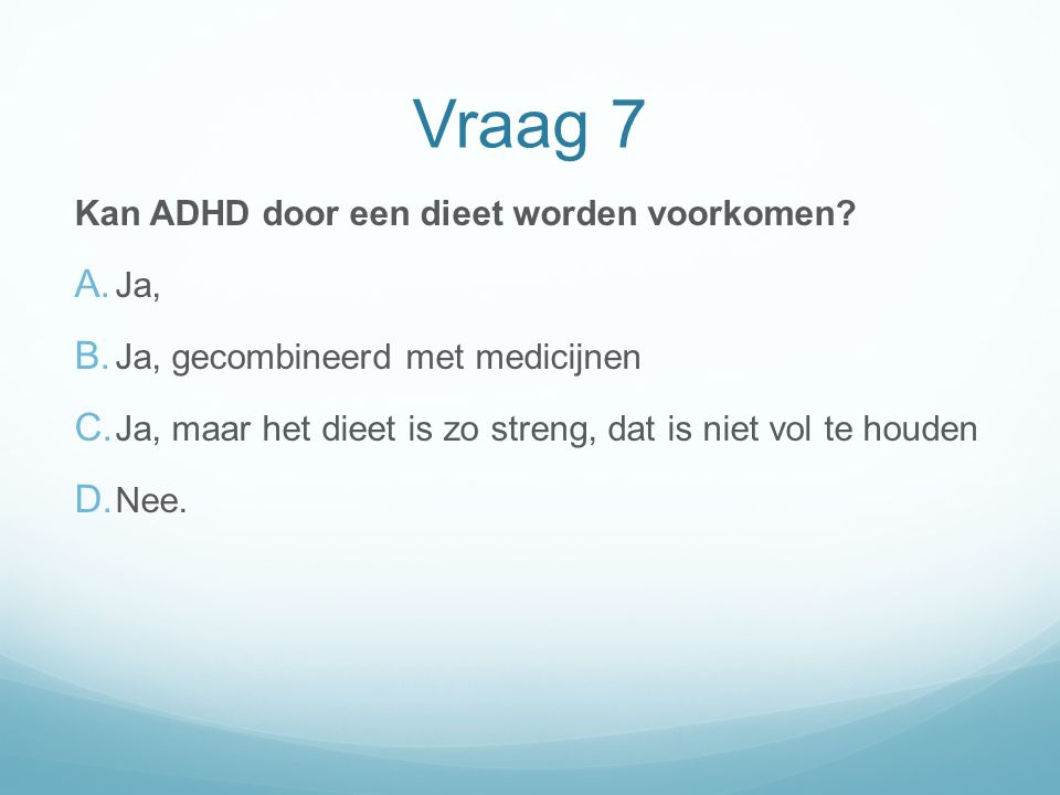 Vraag 7 Kan ADHD door een dieet worden voorkomen? A. Ja, B. Ja, gecombineerd met medicijnen C. Ja, maar het dieet is zo streng, dat is niet vol te hou