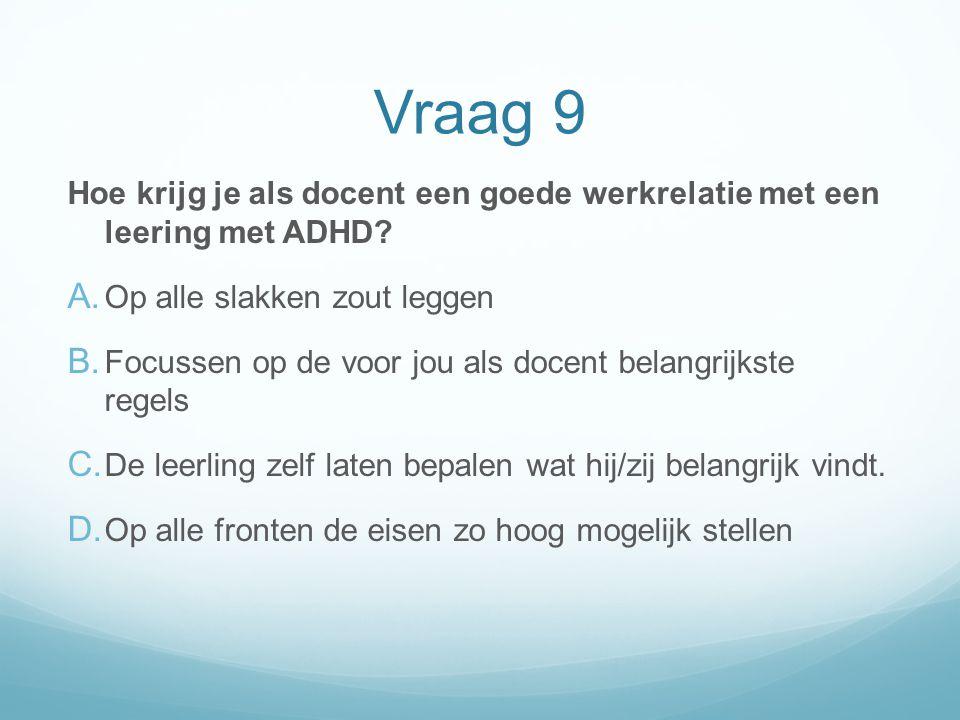 Vraag 9 Hoe krijg je als docent een goede werkrelatie met een leering met ADHD? A. Op alle slakken zout leggen B. Focussen op de voor jou als docent b