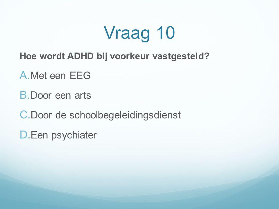Vraag 10 Hoe wordt ADHD bij voorkeur vastgesteld? A. Met een EEG B. Door een arts C. Door de schoolbegeleidingsdienst D. Een psychiater