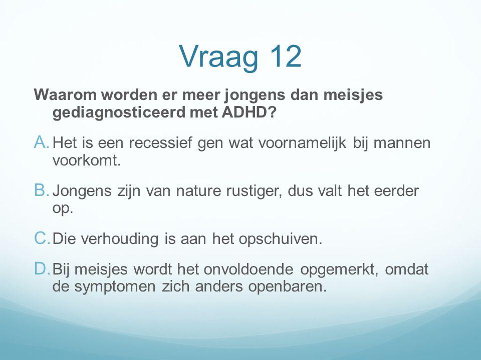 Vraag 12 Waarom worden er meer jongens dan meisjes gediagnosticeerd met ADHD? A. Het is een recessief gen wat voornamelijk bij mannen voorkomt. B. Jon
