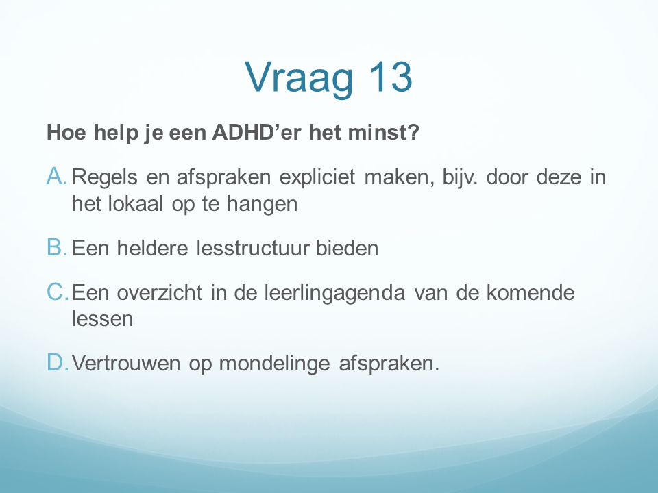 Vraag 13 Hoe help je een ADHD'er het minst? A. Regels en afspraken expliciet maken, bijv. door deze in het lokaal op te hangen B. Een heldere lesstruc