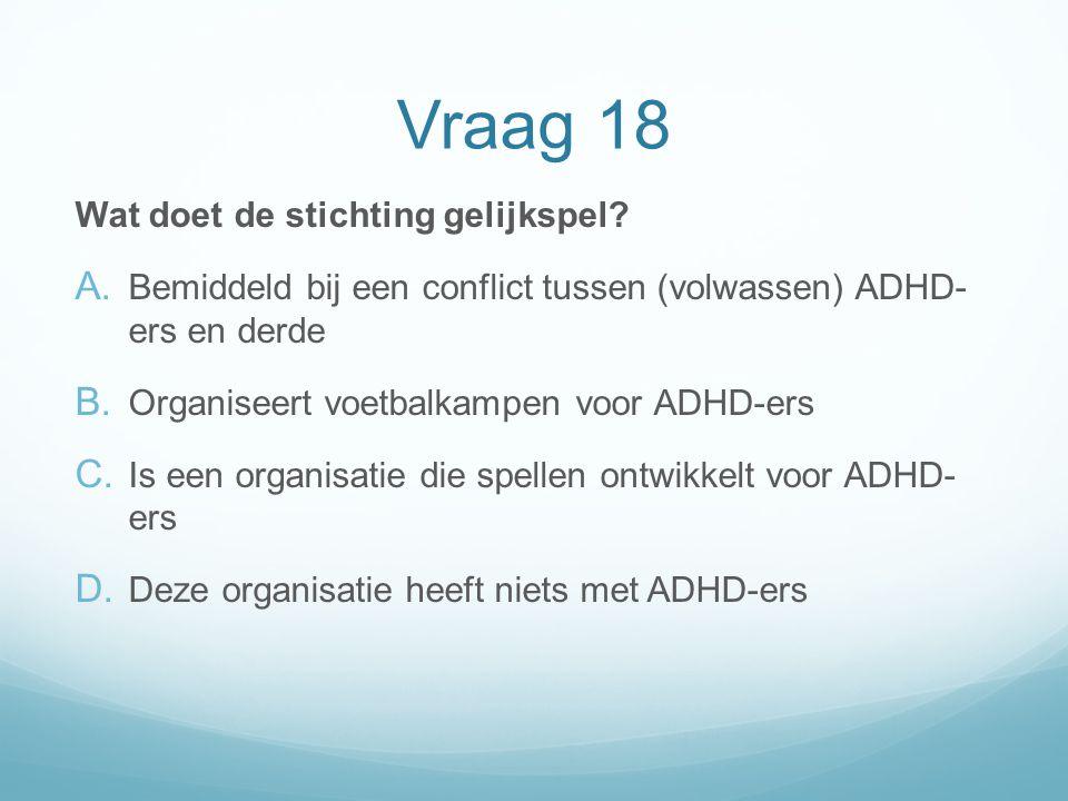 Vraag 18 Wat doet de stichting gelijkspel? A. Bemiddeld bij een conflict tussen (volwassen) ADHD- ers en derde B. Organiseert voetbalkampen voor ADHD-