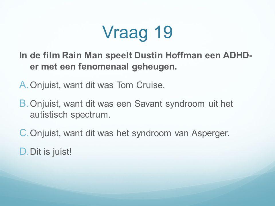 Vraag 19 In de film Rain Man speelt Dustin Hoffman een ADHD- er met een fenomenaal geheugen. A. Onjuist, want dit was Tom Cruise. B. Onjuist, want dit