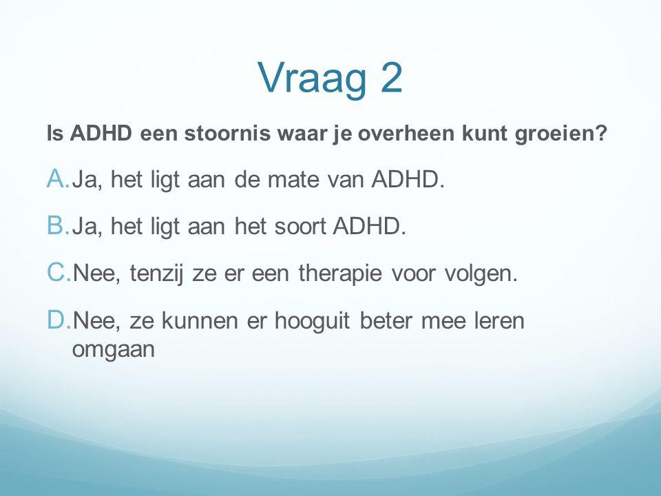 Vraag 2 Is ADHD een stoornis waar je overheen kunt groeien? A. Ja, het ligt aan de mate van ADHD. B. Ja, het ligt aan het soort ADHD. C. Nee, tenzij z