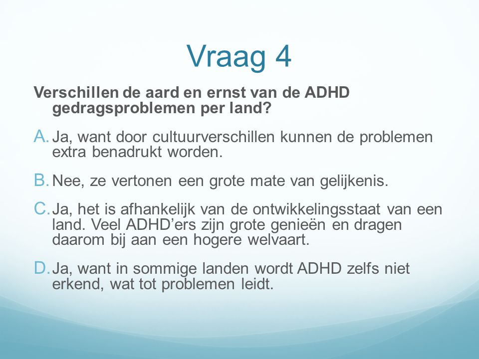 Vraag 4 Verschillen de aard en ernst van de ADHD gedragsproblemen per land? A. Ja, want door cultuurverschillen kunnen de problemen extra benadrukt wo