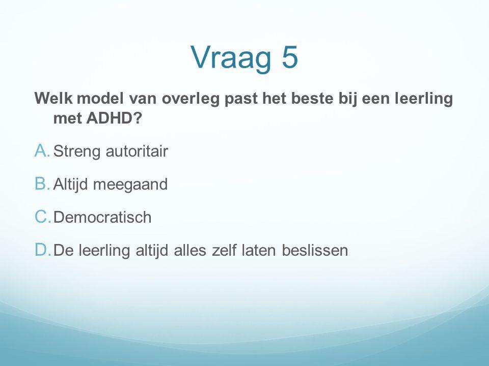 Vraag 5 Welk model van overleg past het beste bij een leerling met ADHD? A. Streng autoritair B. Altijd meegaand C. Democratisch D. De leerling altijd